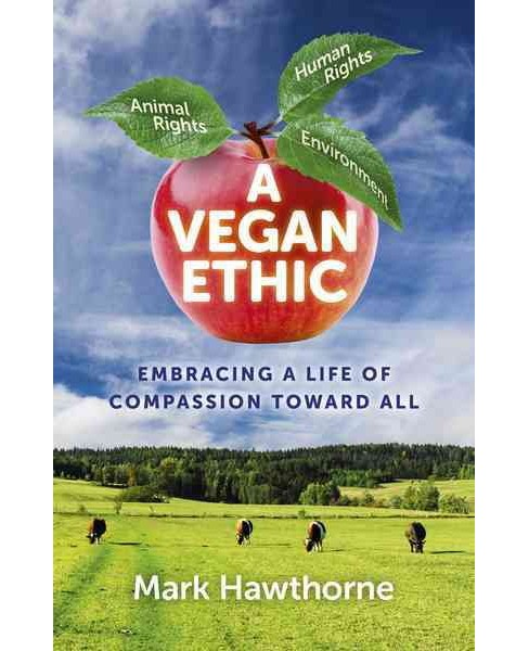 Vegan Ethic : Embracing a Life of Compassion Toward All (Paperback) (Mark Hawthorne) - image 1 of 1