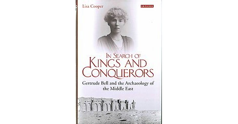 In Search of Kings and Conquerors : Gertrude Bell and the Archaeology of the Middle East (Hardcover) - image 1 of 1