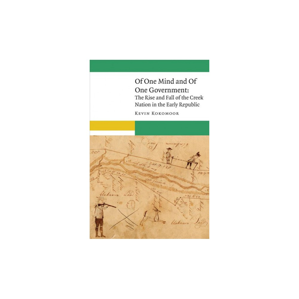 Of One Mind and of One Government : The Rise and Fall of the Creek Nation in the Early Republic