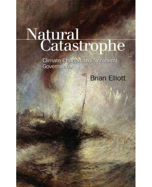 Natural Catastrophe : Climate Change and Neoliberal Governance (Paperback) (Brian Elliott) - image 1 of 1