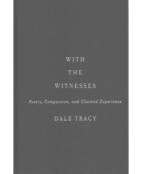 With the Witnesses : Poetry, Compassion, and Claimed Experience -  by Dale Tracy (Hardcover) - image 1 of 1