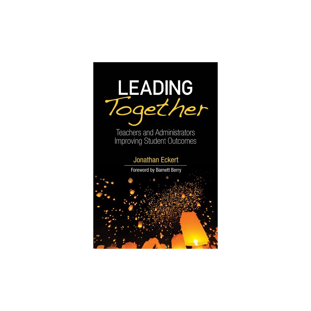 Leading Together : Teachers and Administrators Improving Student Outcomes - (Paperback)