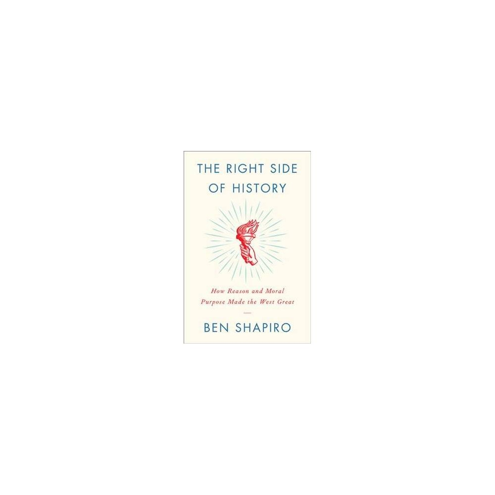 Right Side of History : How Reason and Moral Purpose Made the West Great - by Ben Shapiro (Hardcover)