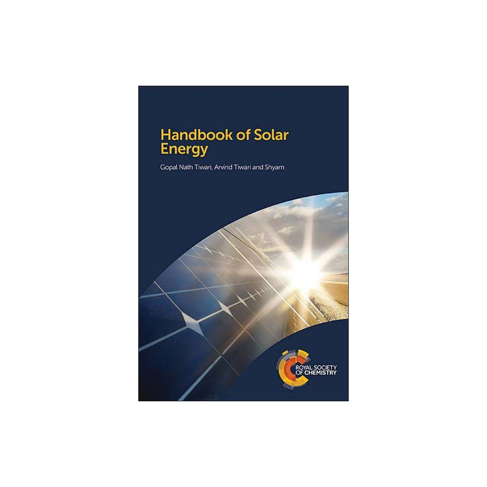 Handbook of Solar Energy - by Gopal Tiwari & Arvind Tiwari (Hardcover) The Handbook of Solar Energy provides a comprehensive textbook suitable for those new to the area of solar energy. The book starts with a general introduction covering the availability, importance and applications of solar energy as well as the definition of sun and earth angles and classification of solar energy as a thermal and photon energy followed by chapters looking at day lighting, law of thermodynamics and element of heat transfer. The book then covers Solar Cell Materials, Photovoltaic Modules and Arrays Solar Concentrators as well as Other Applications of Solar Energy. Aimed at students in renewable energy, chemical engineering and materials science, each chapter provides worked examples, problems and objective questions. The book also serves as a reference book for scientists and professionals doing self-study in this area.