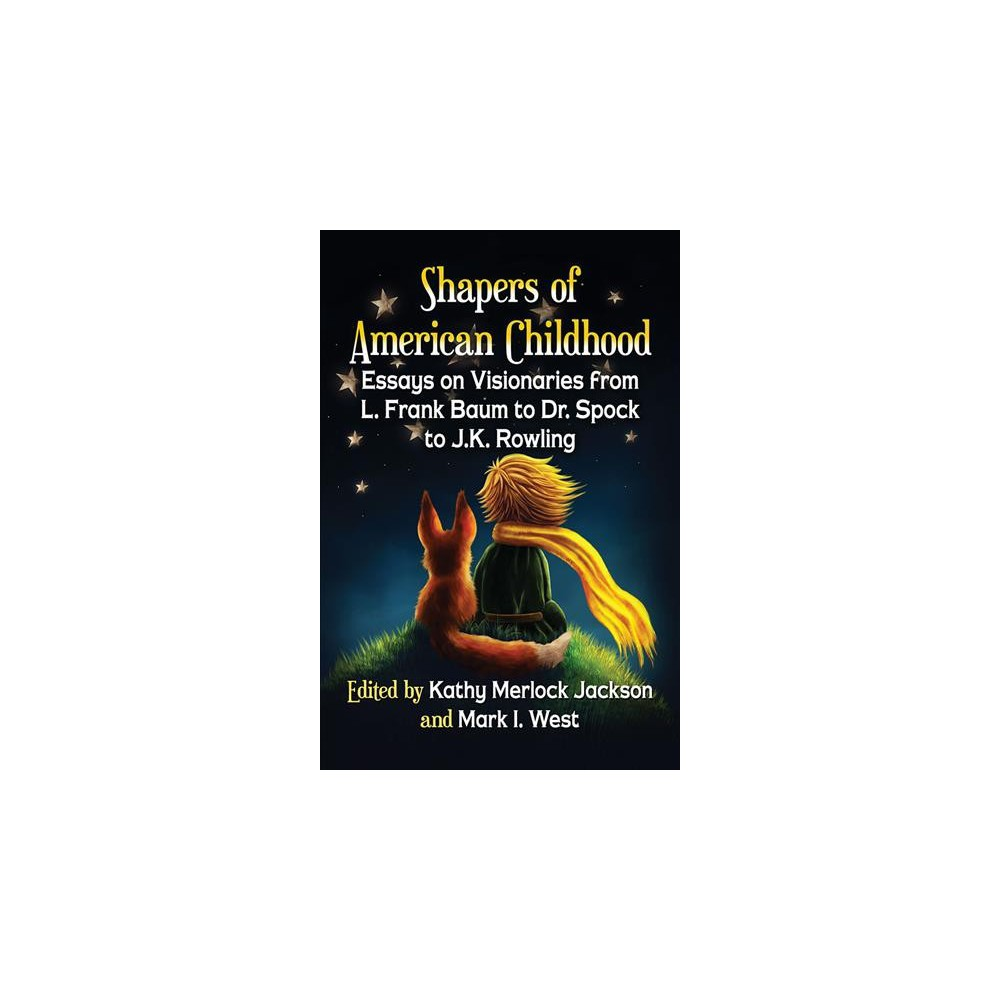 Shapers of American Childhood : Essays on Visionaries from L. Frank Baum to Dr. Spock to J.K. Rowling