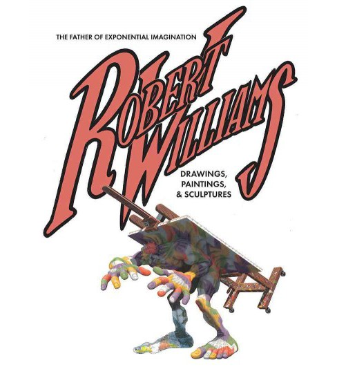 Robert Williams : The Father of Exponential Imagination Drawings, Paintings, & Sculptures (Hardcover) - image 1 of 1