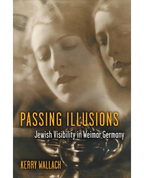 Passing Illusions : Jewish Visibility in Weimar Germany -  by Kerry Wallach (Paperback) - image 1 of 1