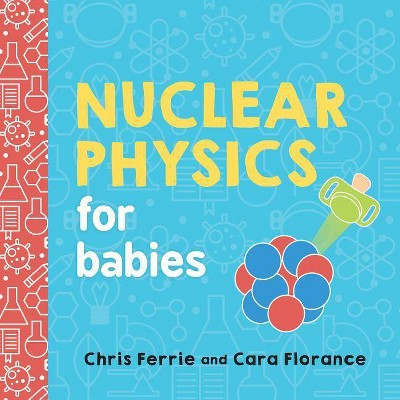 Nuclear Physics for Babies - (Baby University)by Chris Ferrie & Cara Florance (Board_book)