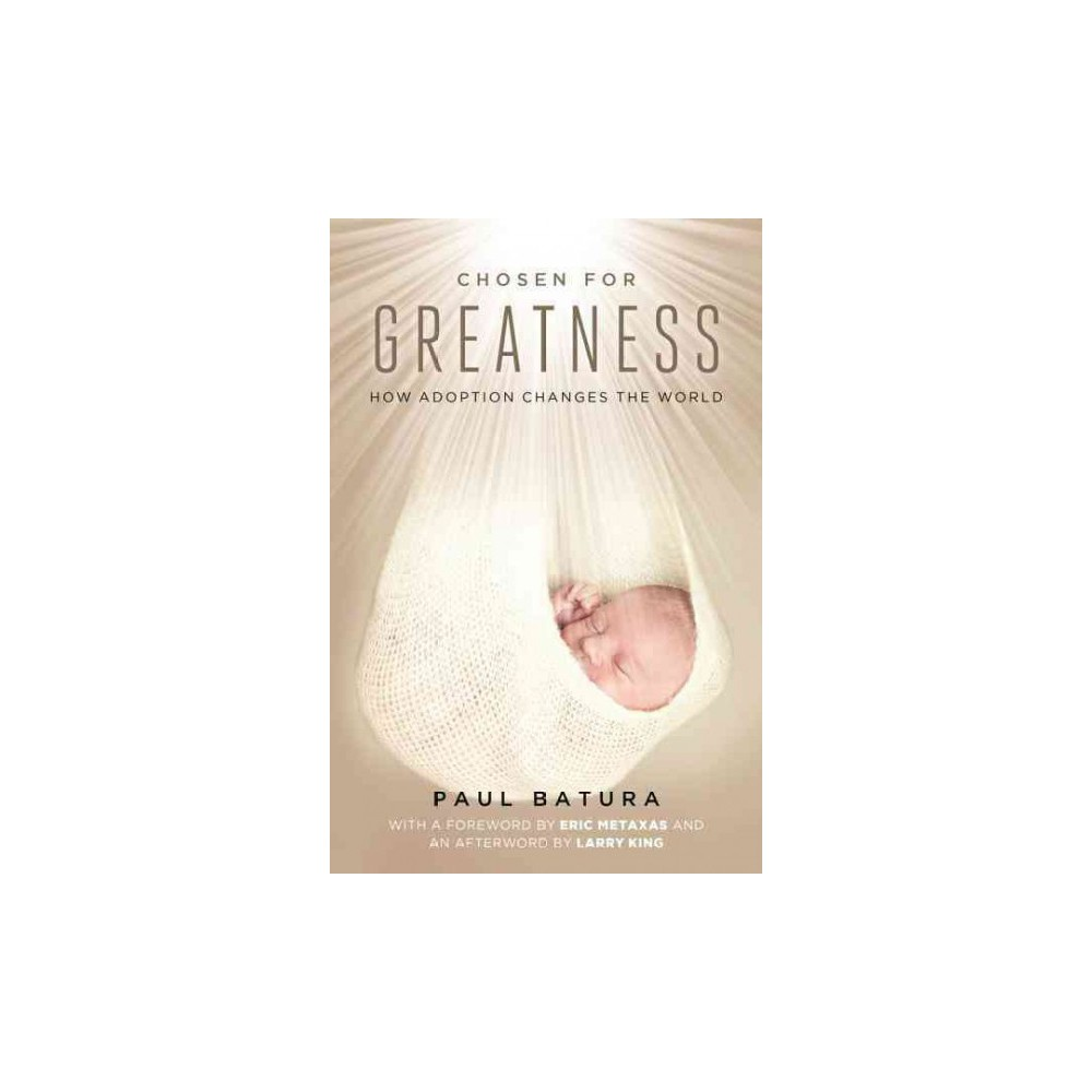 Chosen for Greatness : How Adoption Changes the World (Hardcover) (Paul Batura)