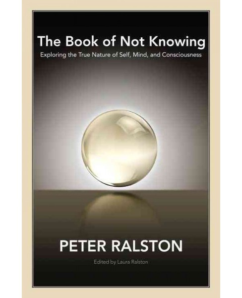 Book of Not Knowing : Exploring the True Nature of Self, Mind, and Consciousness -  (Paperback) - image 1 of 1