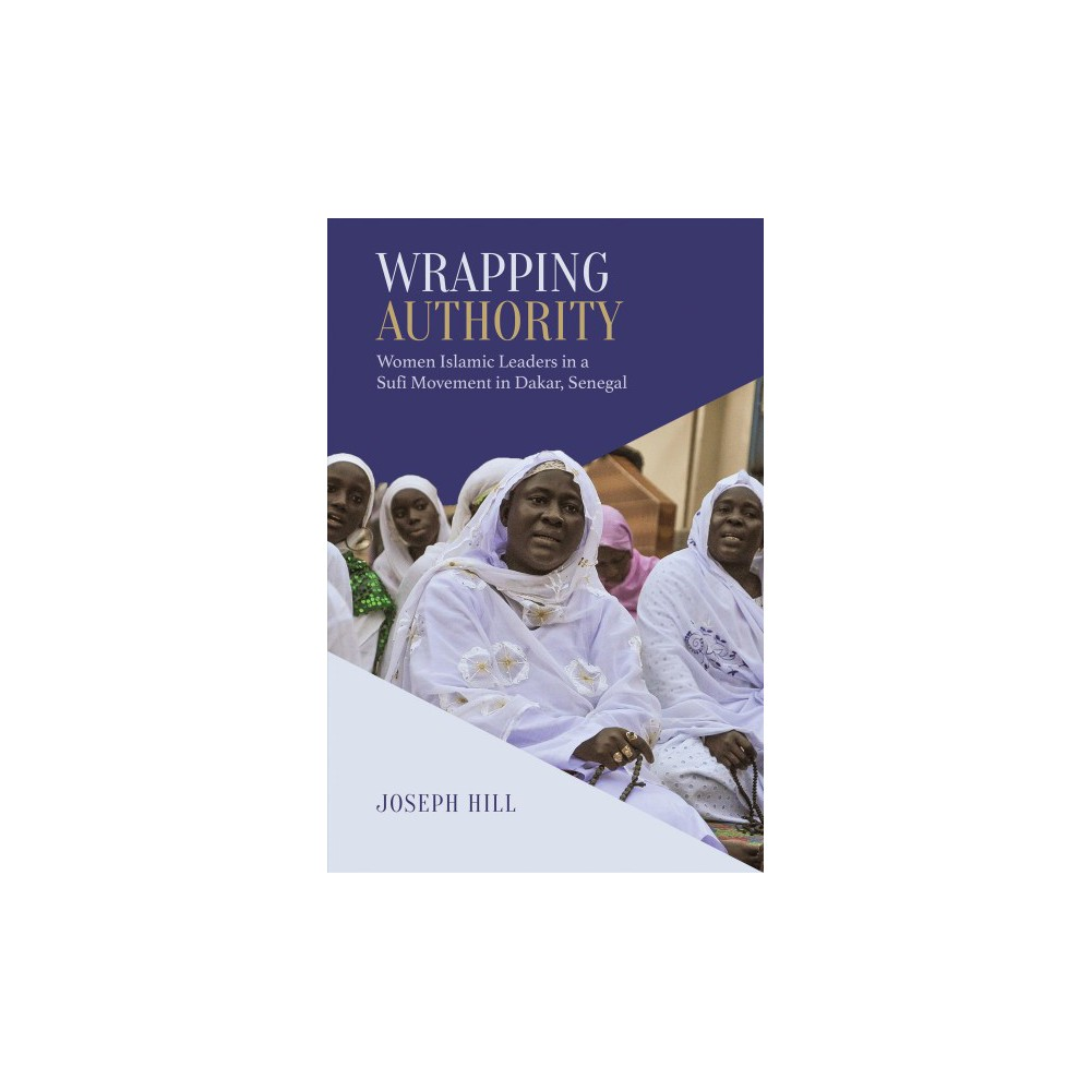 Wrapping Authority : Women Islamic Leaders in a Sufi Movement in Dakar, Senegal - (Hardcover)