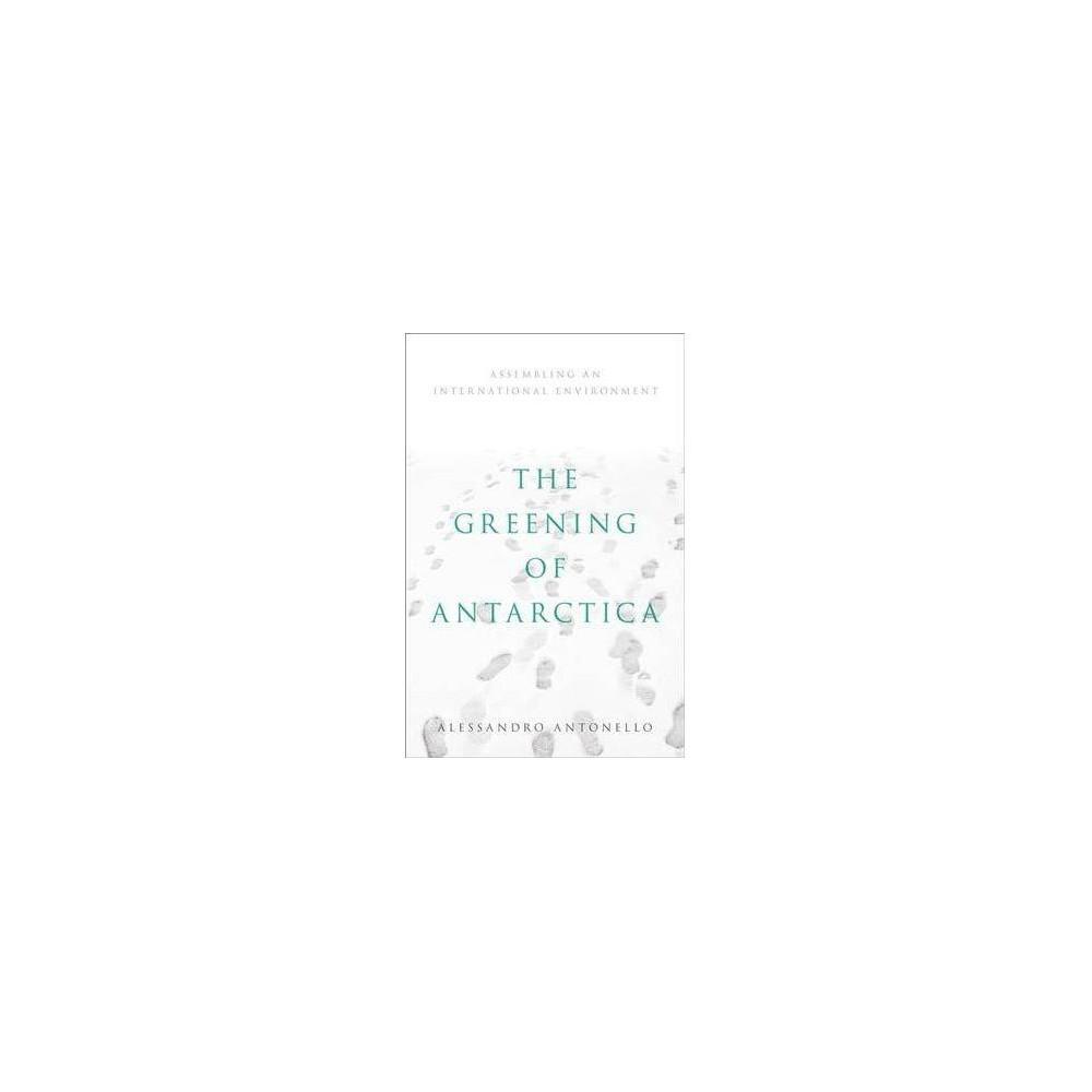 Greening of Antarctica : Assembling an International Environment - by Alessandro Antonello (Hardcover)