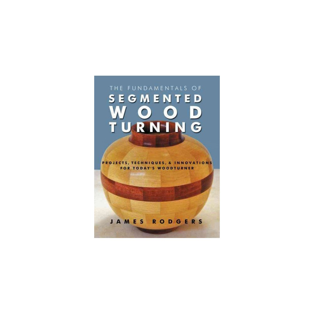 Fundamentals of Segmented Woodturning : Projects, Techniques & Innovations for Today's Woodturner