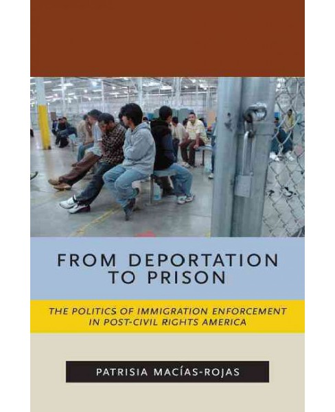From Deportation to Prison : The Politics of Immigration Enforcement in Post-Civil Rights America - image 1 of 1