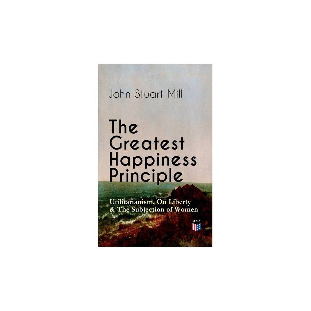 The Greatest Happiness Principle Utilitarianism On Liberty The Subjection Of Women By John Stuart Mill Paperback