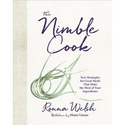 Nimble Cook : New Strategies for Great Meals That Make the Most of Your Ingredients - (Hardcover)