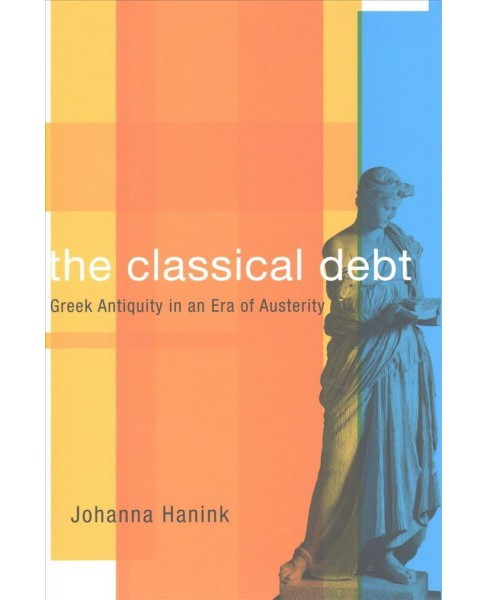 Classical Debt : Greek Antiquity in an Era of Austerity (Hardcover) (Johanna Hanink) - image 1 of 1