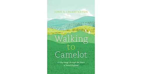 Walking to Camelot : A Pilgrimage Through the Heart of Rural England (Paperback) (John A. Cherrington) - image 1 of 1