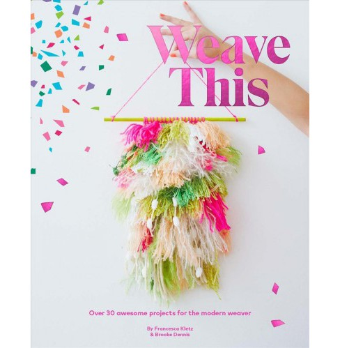 Weave This : Over 30 Fun Projects for the Modern Weaver (Paperback) (Francesca Kletz & Brooke Dennis) - image 1 of 1
