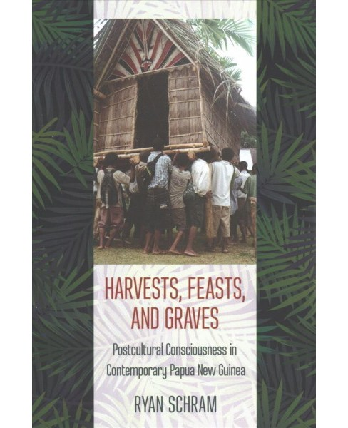 Harvests, Feasts, and Graves : Postcultural Consciousness in Contemporary Papua New Guinea - (Paperback) - image 1 of 1