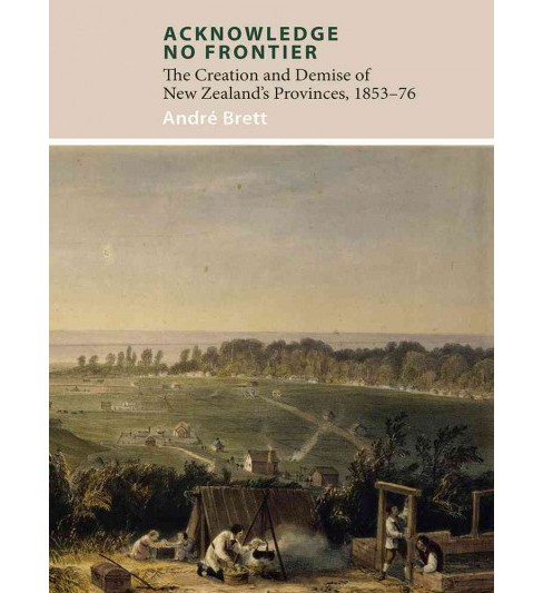 Acknowledge No Frontier : The Creation and Demise of New Zealand's Provinces, 1853-76 (Paperback) (Andre - image 1 of 1