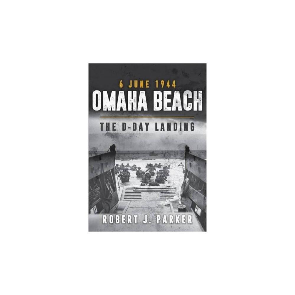 Omaha Beach 6 June 1944 : The D-day Landing - by Robert J. Parker (Paperback)