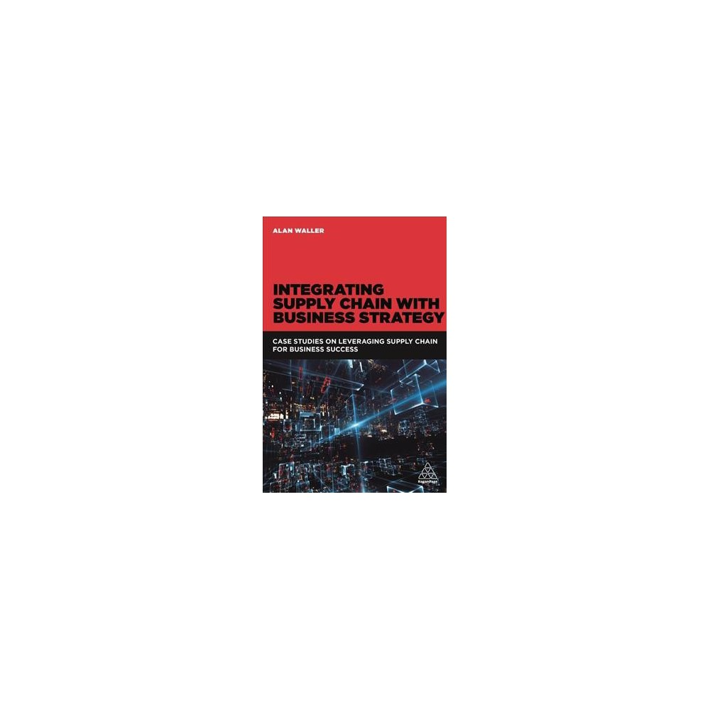 Integrating Supply Chain With Business Strategy : Case Studies on Leveraging Supply Chain for Business