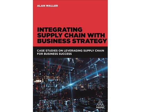 Integrating Supply Chain With Business Strategy : Case Studies on Leveraging Supply Chain for Business - image 1 of 1