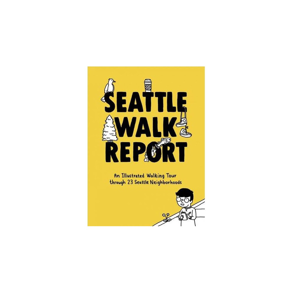 Seattle Walk Report : An Illustrated Walking Tour Through 23 Seattle Neighborhoods - Ill (Hardcover)
