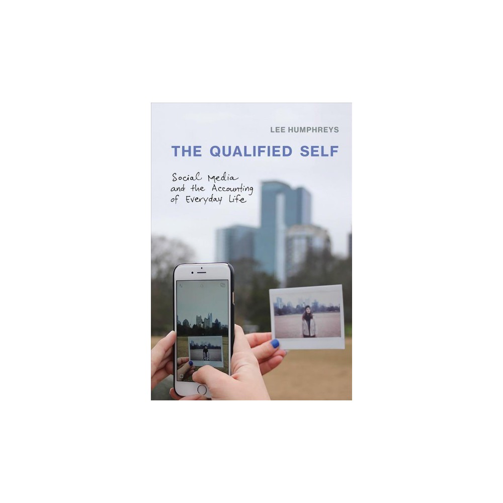 Qualified Self : Social Media and the Accounting of Everyday Life - 1 by Lee Humphreys (Hardcover)