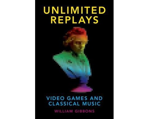 Unlimited Replays : Video Games and Classical Music -  by William Gibbons (Paperback) - image 1 of 1