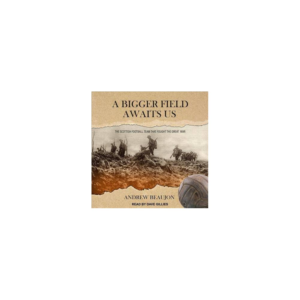 Bigger Field Awaits Us : The Scottish Football Team That Fought the Great War - Unabridged (CD/Spoken