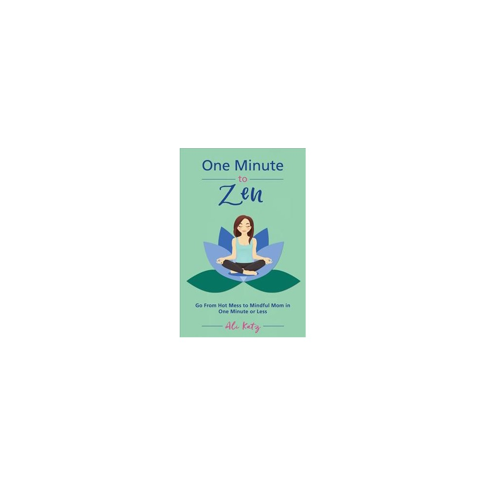 One Minute to Zen : Go from Hot Mess to Mindful Mom in One Minute or Less - by Ali Katz (Paperback)