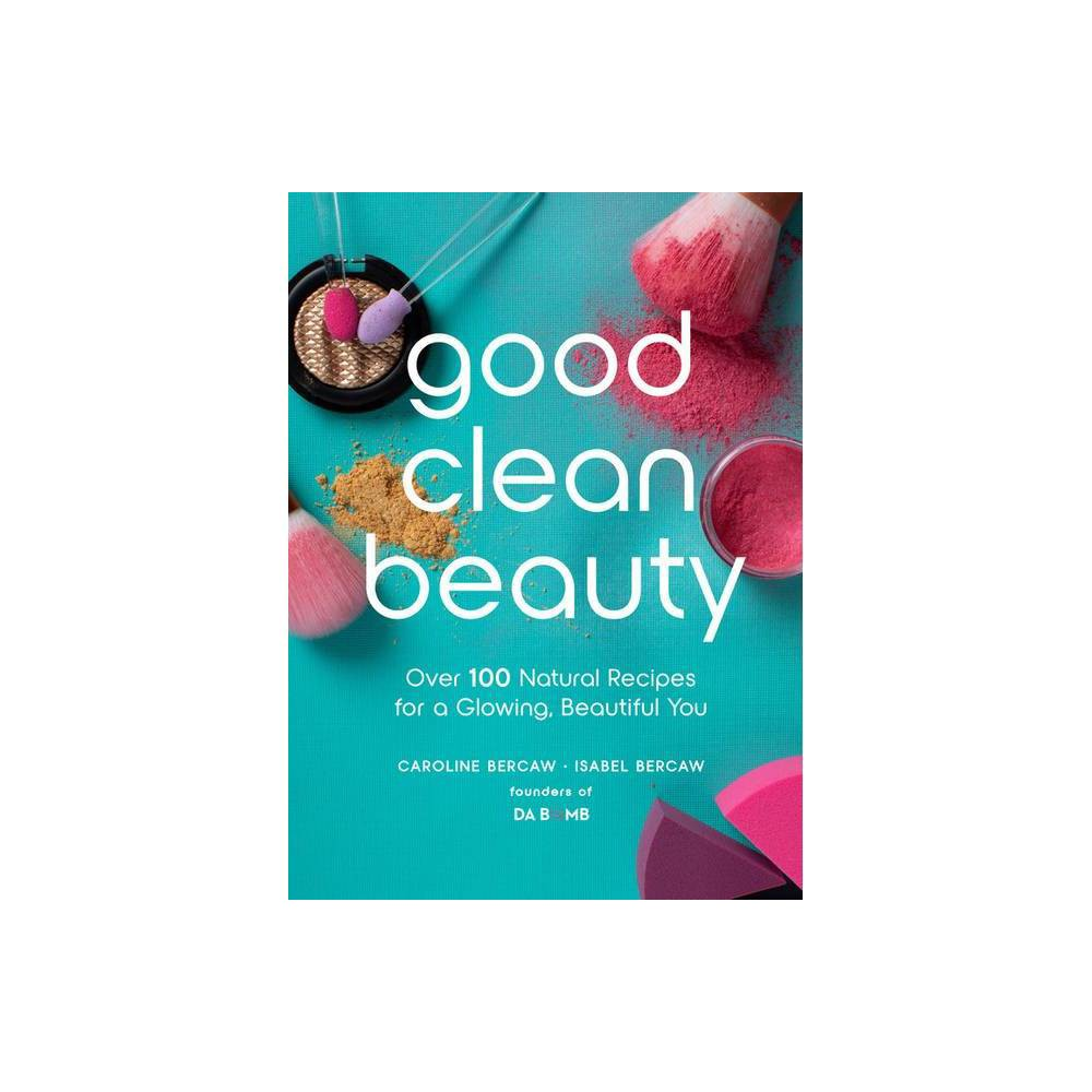 Good Clean Beauty By Caroline Bercaw Isabel Bercaw Hardcover