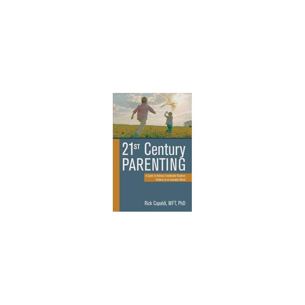 21st Century Parenting : A Guide to Raising Emotionally Resilient Children in an Unstable World