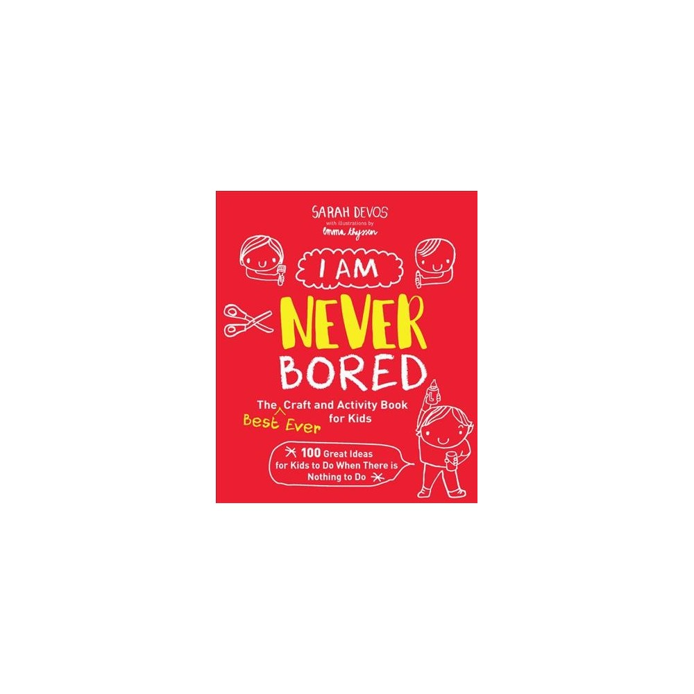 I Am Never Bored : The Best Ever Craft and Activity Book for Kids; 150 Great Ideas for Kids to Do When
