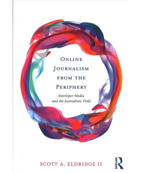 Online Journalism from the Periphery : Interloper Media and the Journalistic Field -  (Paperback) - image 1 of 1