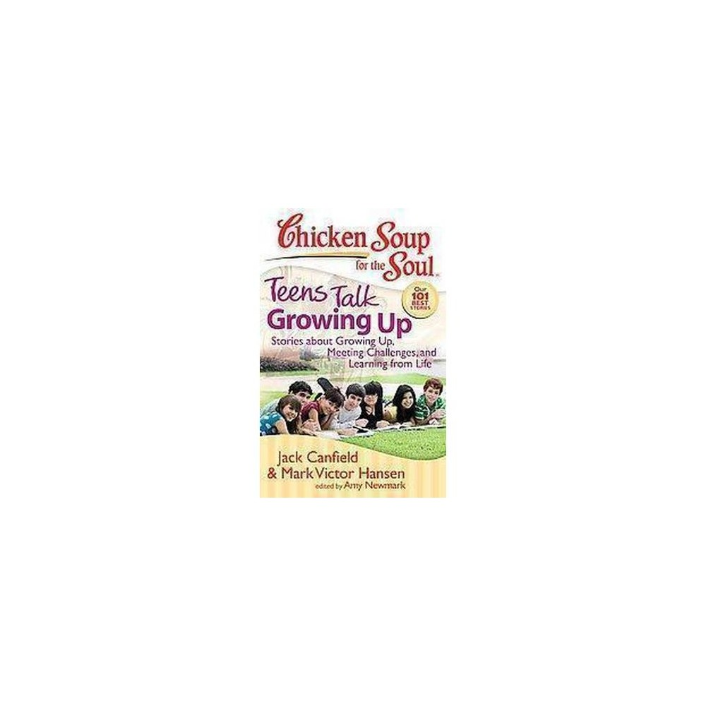 Chicken Soup for the Soul Teens Talk Growing Up : Stories About Growing Up, Meeting Challenges, and