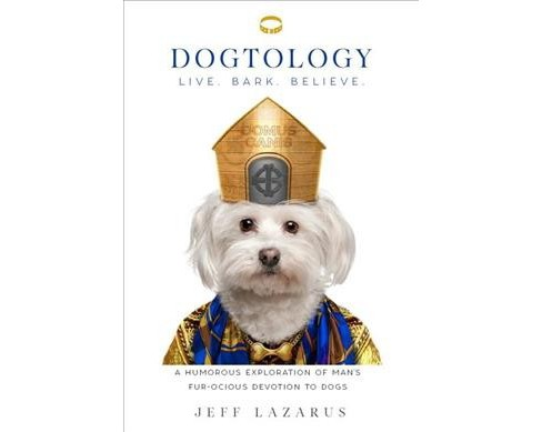 Dogtology : Live. Bark. Believe.: A Humorous Exploration of Man's Fur-Ocious Devotion to Gog - image 1 of 1