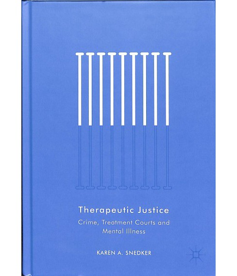 Therapeutic Justice : Crime, Treatment Courts and Mental Illness -  by Karen A. Snedker (Hardcover) - image 1 of 1