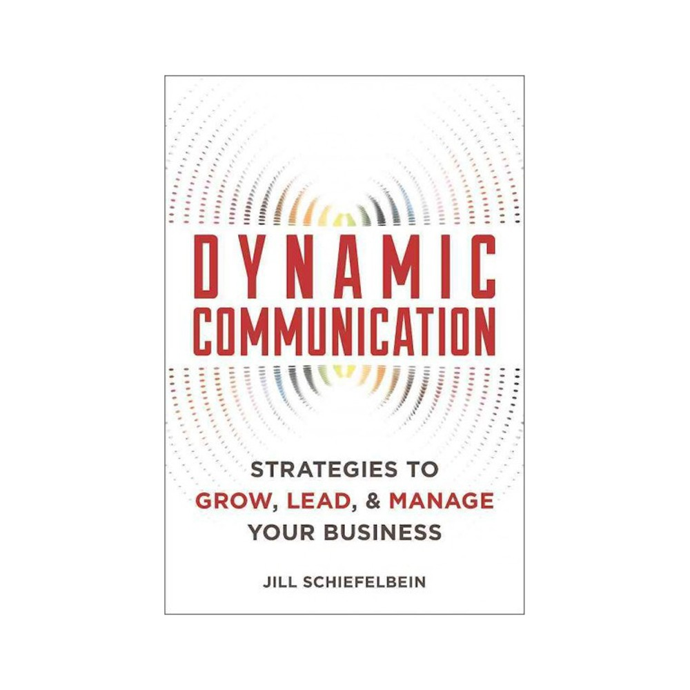Dynamic Communication : 27 Strategies to Grow, Lead, & Manage Your Business (Paperback) (Jill