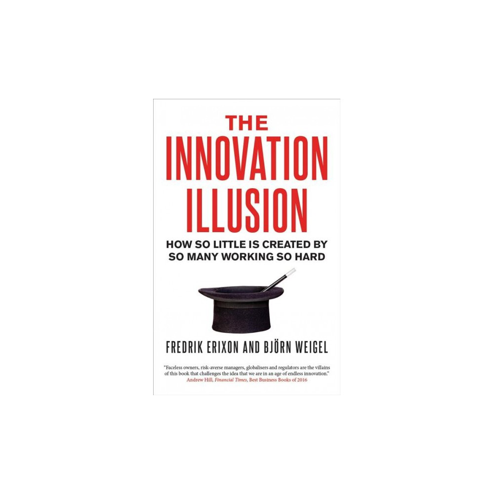 Innovation Illusion : How So Little Is Created by So Many Working So Hard - Reprint (Paperback)