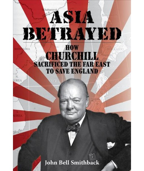 Asia Betrayed : How Churchill Sacrificed the Far East to Save England -  (Paperback) - image 1 of 1