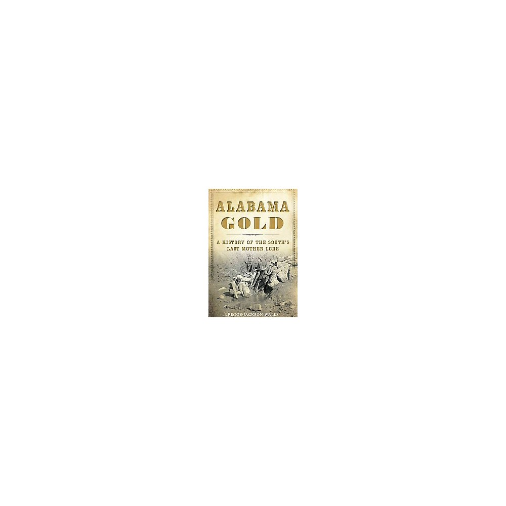 Alabama Gold : A History of the South's Last Mother Lode (Paperback) (Peggy Jackson Walls)