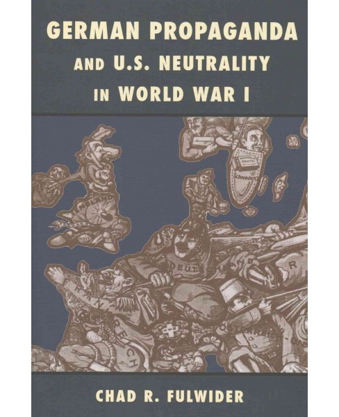 German Propaganda and U. S. Neutrality in World War I (Hardcover) (Chad R. Fulwider) - image 1 of 1