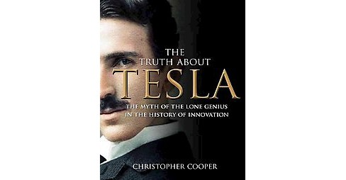 Truth About Tesla : The Myth of the Lone Genius in the History of Innovation (Hardcover) (Christopher - image 1 of 1