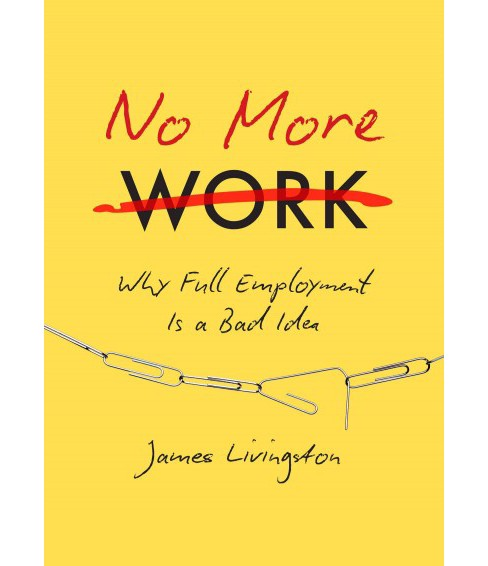 No More Work : Why Full Employment Is a Bad Idea (Hardcover) (James Livingston) - image 1 of 1