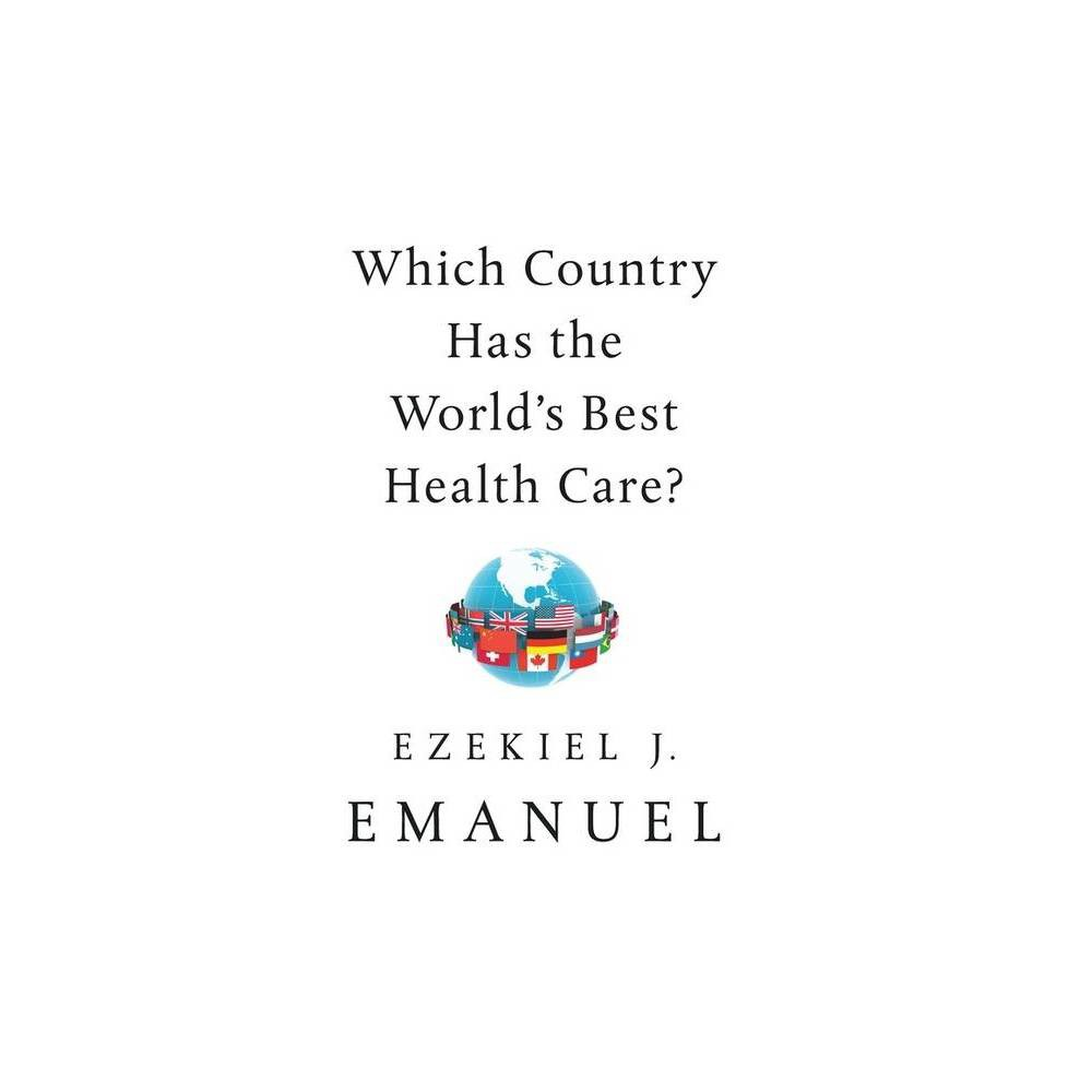 Which Country Has The World S Best Health Care By Ezekiel J Emanuel Hardcover