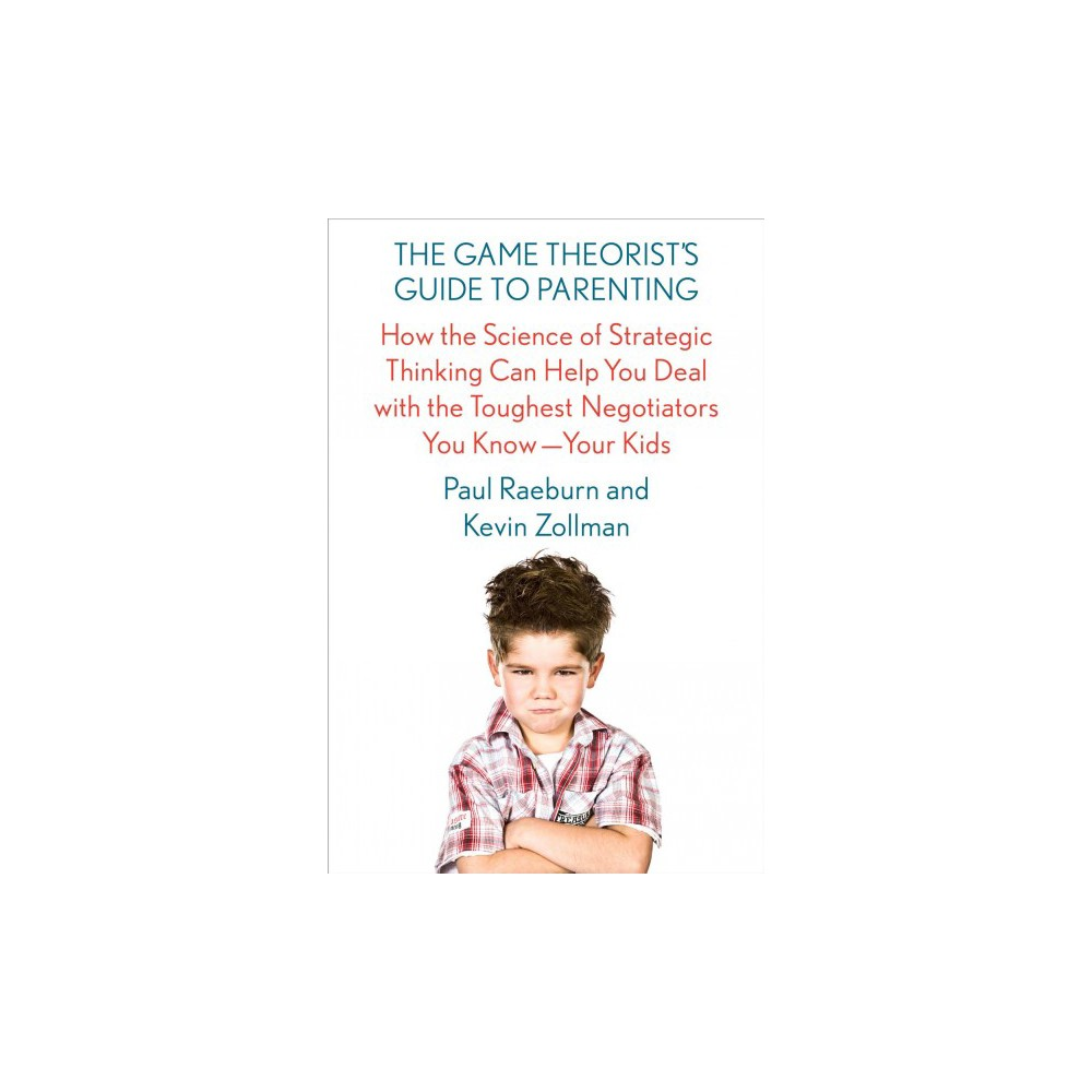 Game Theorist's Guide to Parenting : How the Science of Strategic Thinking Can Help You Deal With the