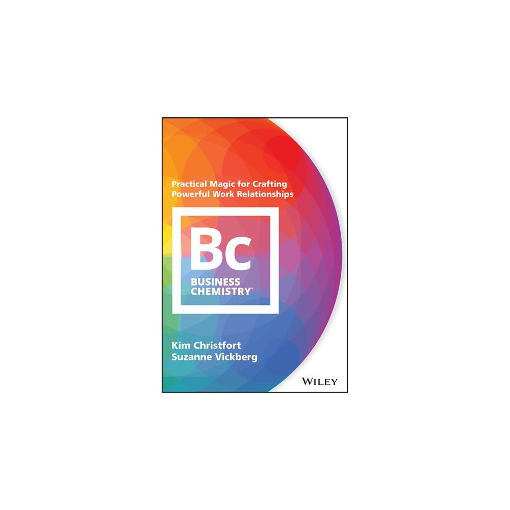 Business Chemistry : Practical Magic for Crafting Powerful Work Relationships - (Hardcover)